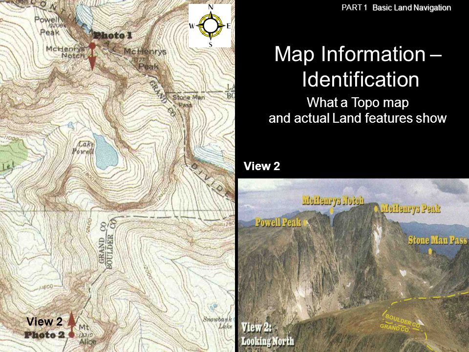 View 2 Basic Land Navigation PART 1 Basic Land Navigation What a Topo map and actual Land features show Map Information – Identification View 2 GRAND
