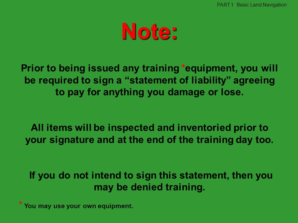 Note: Prior to being issued any training *equipment, you will be required to sign a statement of liability agreeing to pay for anything you damage or
