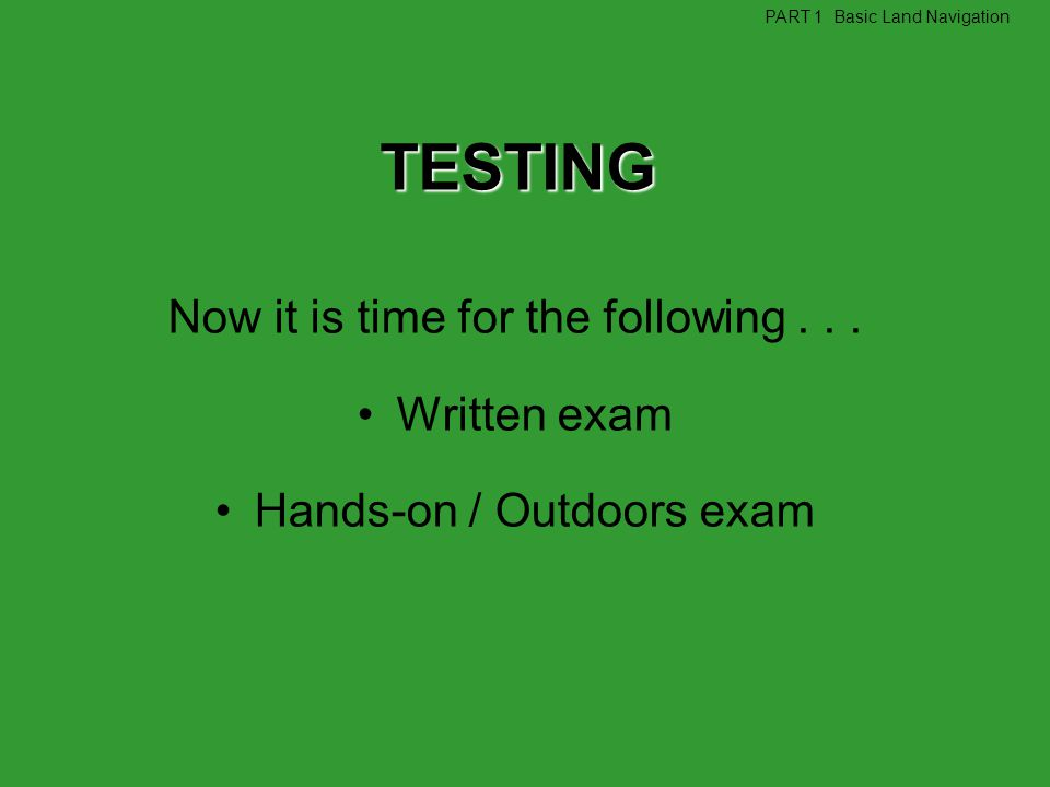 Now it is time for the following... Written exam Hands-on / Outdoors exam TESTING PART 1 Basic Land Navigation