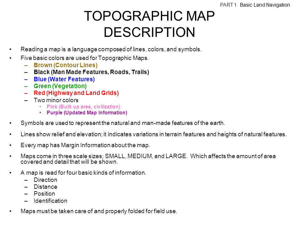 TOPOGRAPHIC MAP DESCRIPTION Reading a map is a language composed of lines, colors, and symbols. Five basic colors are used for Topographic Maps. –Brow