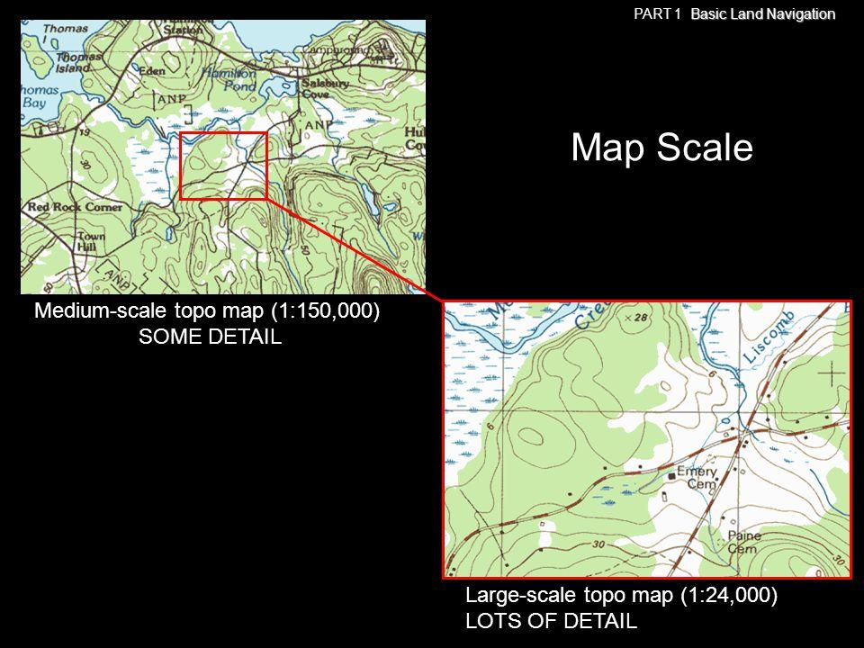 Small-scale map (1:100,000,000) VERY LITTLE DETAIL Medium-scale map (1:250,000) MORE DETAIL Large-scale map (1:24,000) LOTS OF DETAIL Map Scale Basic Land Navigation PART 1 Basic Land Navigation