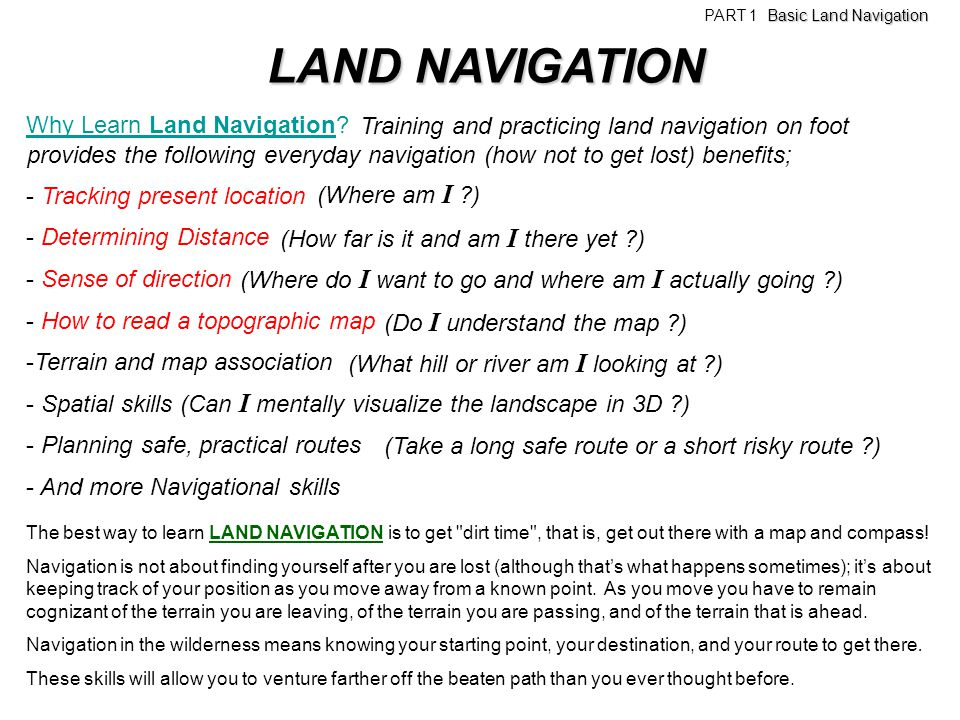 LAND NAVIGATION Why Learn Land Navigation? - Tracking present location - Determining Distance - Sense of direction - How to read a topographic map -Te