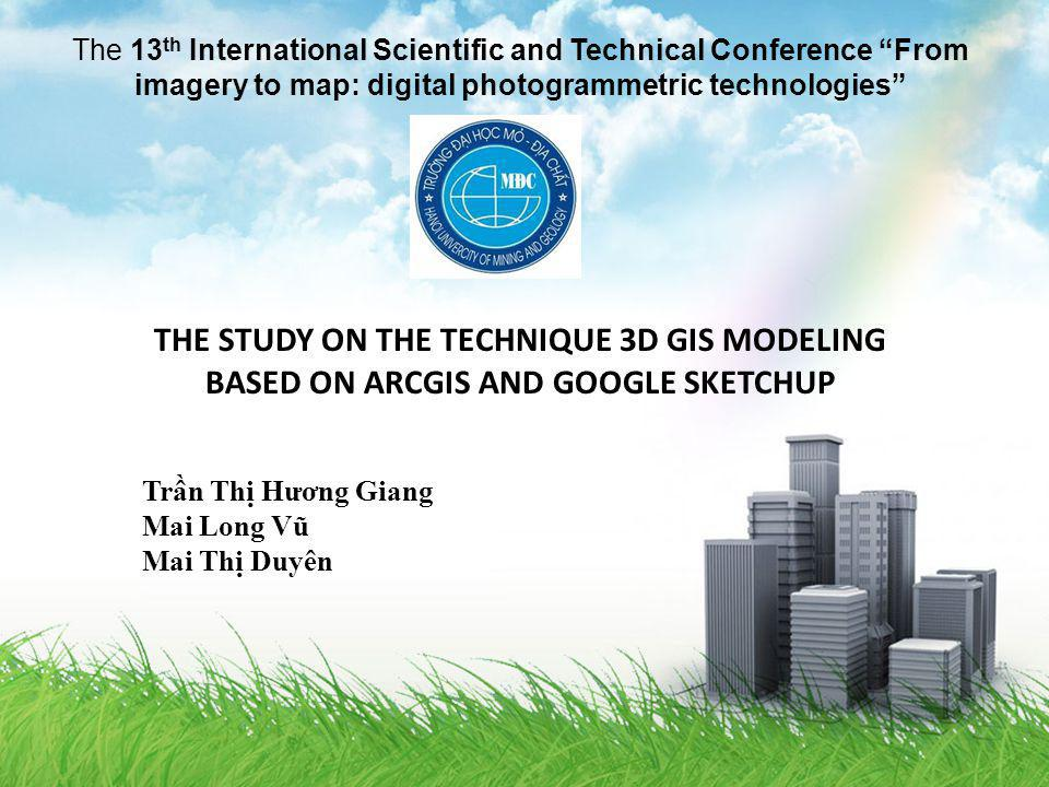 The 13 th International Scientific and Technical Conference From imagery to map: digital photogrammetric technologies THE STUDY ON THE TECHNIQUE 3D GIS MODELING BASED ON ARCGIS AND GOOGLE SKETCHUP Trn Th Hương Giang Mai Long Vũ Mai Th Duyên
