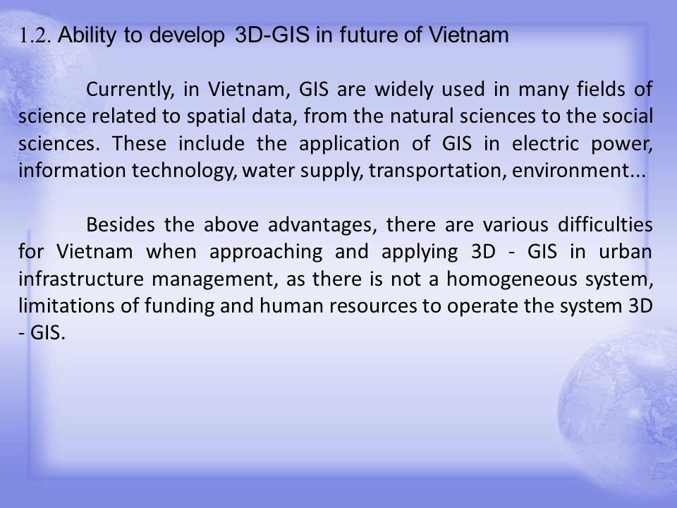 1.2. Ability to develop 3D-GIS in future of Vietnam Currently, in Vietnam, GIS are widely used in many fields of science related to spatial data, from