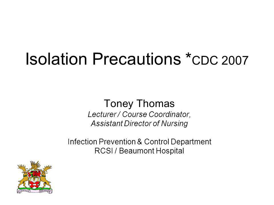 Isolation Precautions * CDC 2007 Toney Thomas Lecturer / Course Coordinator, Assistant Director of Nursing Infection Prevention & Control Department R