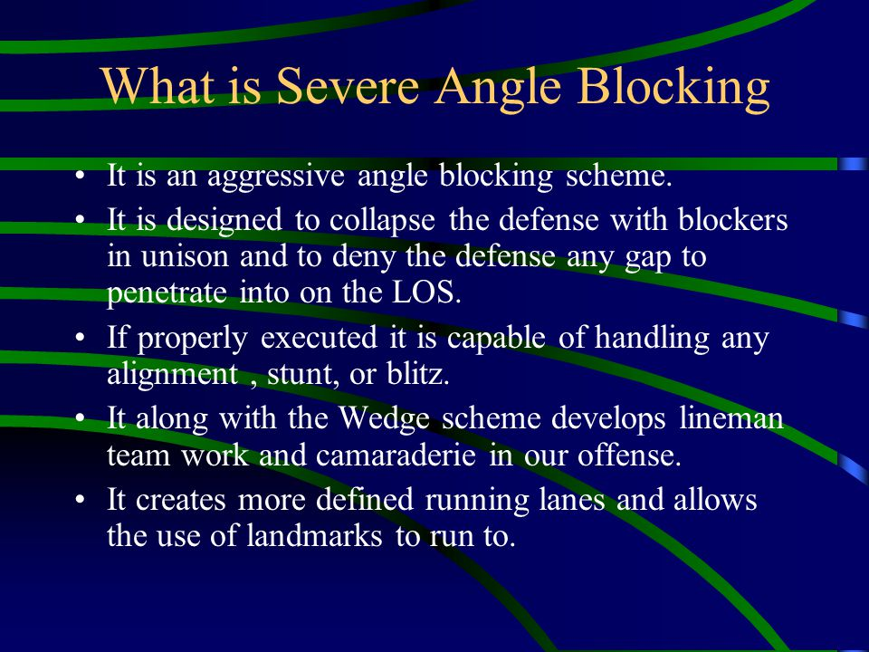 What is Severe Angle Blocking It is an aggressive angle blocking scheme. It is designed to collapse the defense with blockers in unison and to deny th