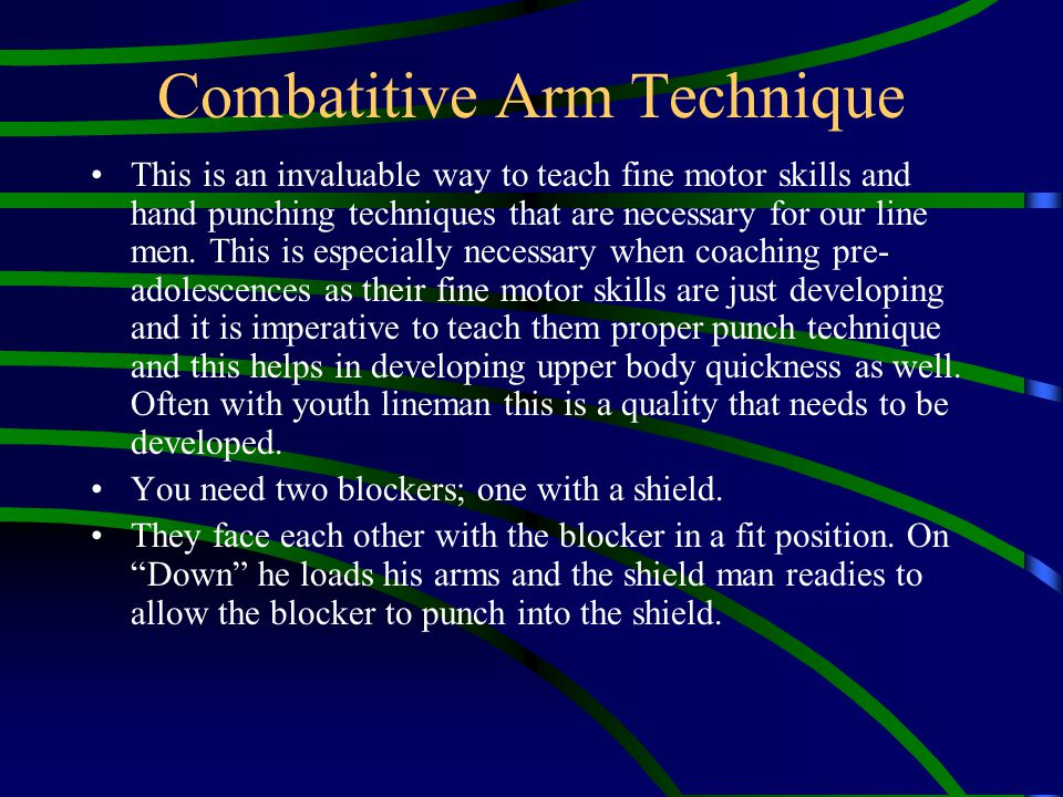 Combatitive Arm Technique This is an invaluable way to teach fine motor skills and hand punching techniques that are necessary for our line men. This