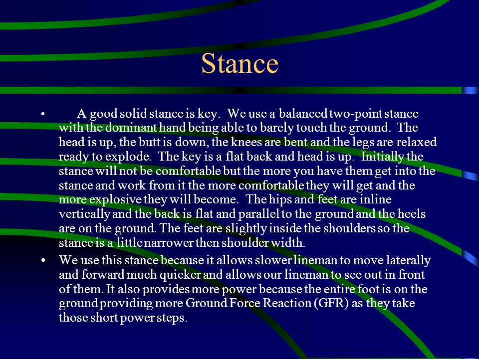 Stance A good solid stance is key. We use a balanced two-point stance with the dominant hand being able to barely touch the ground. The head is up, th