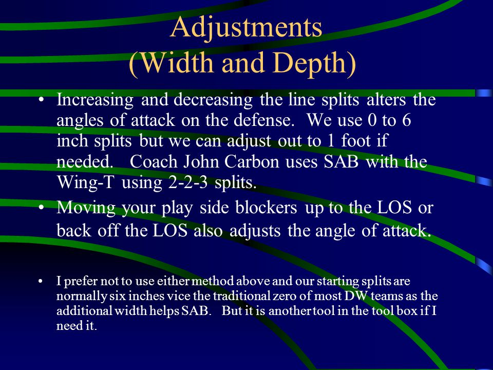 Adjustments (Width and Depth) Increasing and decreasing the line splits alters the angles of attack on the defense. We use 0 to 6 inch splits but we c