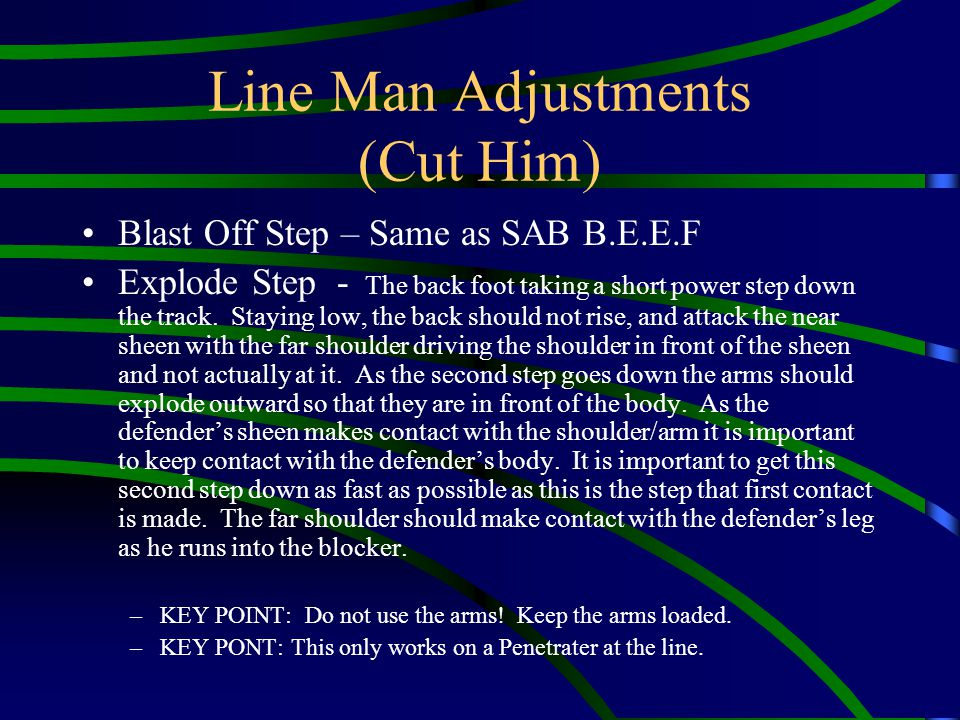Line Man Adjustments (Cut Him) Blast Off Step – Same as SAB B.E.E.F Explode Step - The back foot taking a short power step down the track. Staying low