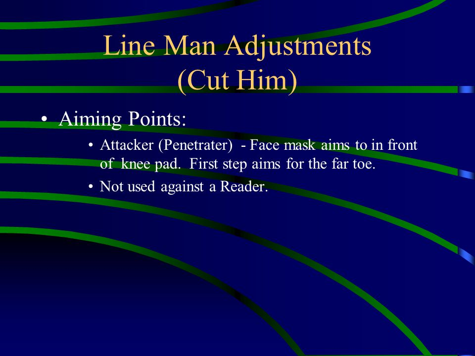 Line Man Adjustments (Cut Him) Aiming Points: Attacker (Penetrater) - Face mask aims to in front of knee pad. First step aims for the far toe. Not use