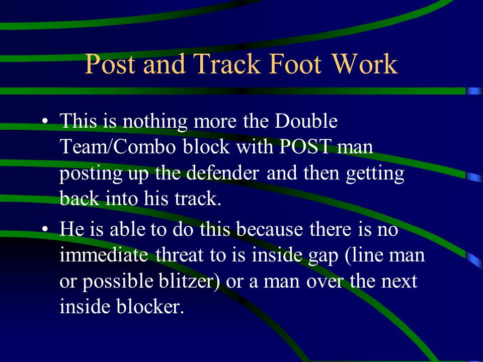 Post and Track Foot Work This is nothing more the Double Team/Combo block with POST man posting up the defender and then getting back into his track.