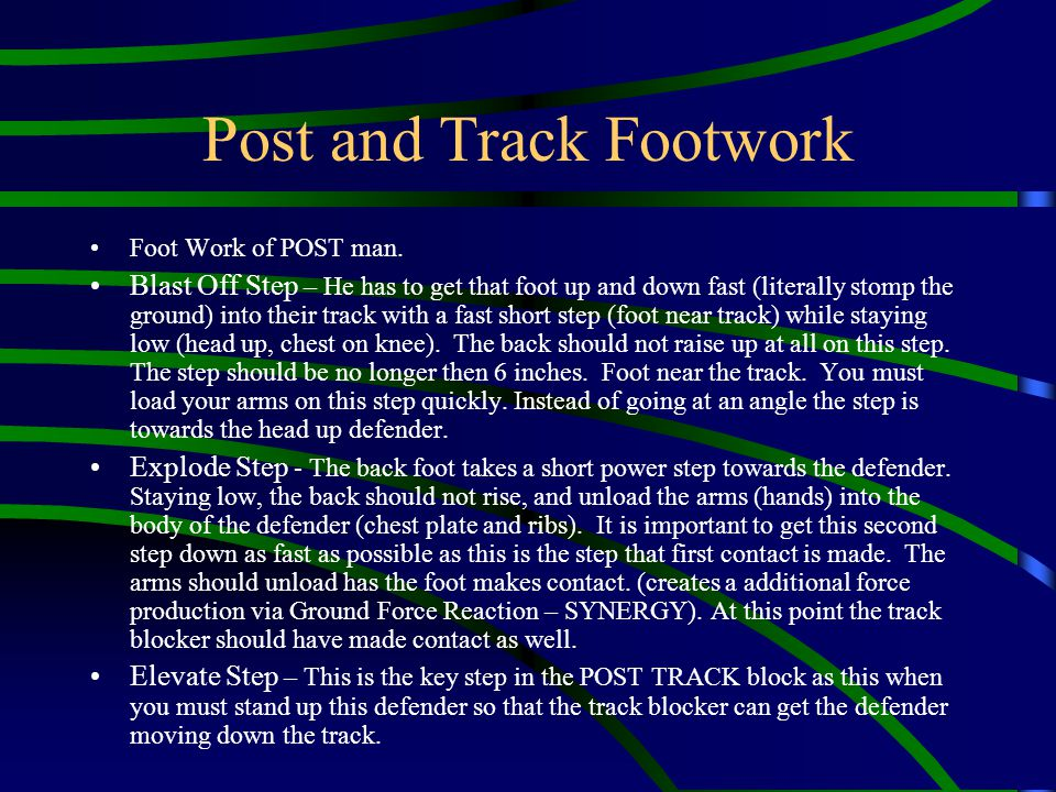 Post and Track Footwork Foot Work of POST man. Blast Off Step – He has to get that foot up and down fast (literally stomp the ground) into their track