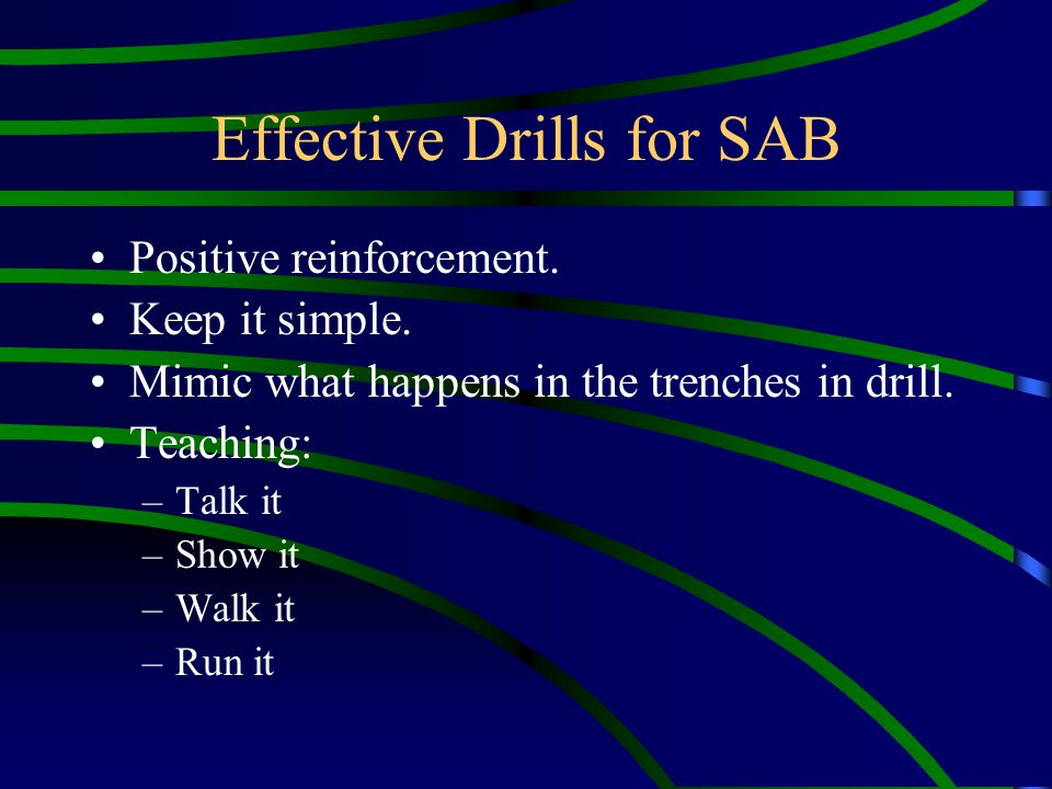 Effective Drills for SAB Positive reinforcement. Keep it simple. Mimic what happens in the trenches in drill. Teaching: –Talk it –Show it –Walk it –Ru