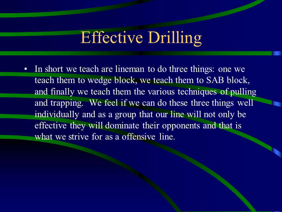 Effective Drilling In short we teach are lineman to do three things: one we teach them to wedge block, we teach them to SAB block, and finally we teac