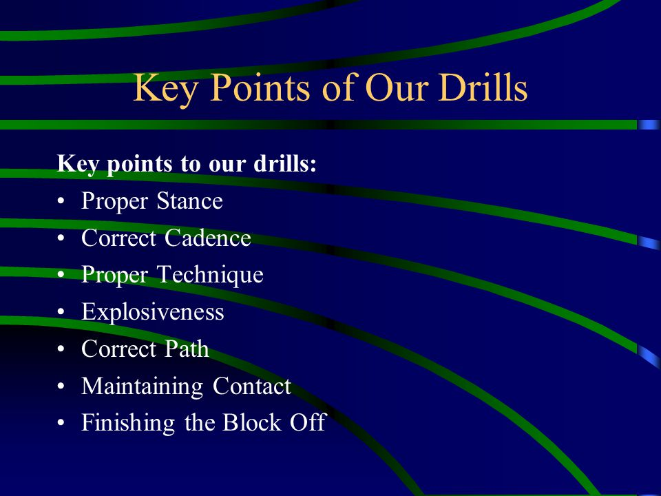 Key Points of Our Drills Key points to our drills: Proper Stance Correct Cadence Proper Technique Explosiveness Correct Path Maintaining Contact Finis