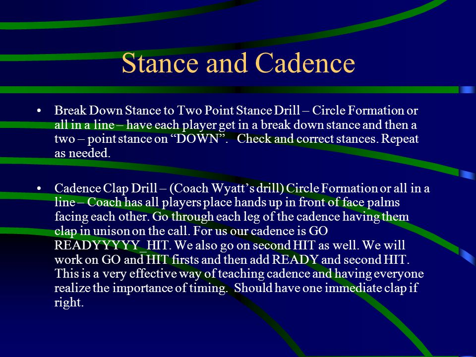 Stance and Cadence Break Down Stance to Two Point Stance Drill – Circle Formation or all in a line – have each player get in a break down stance and t