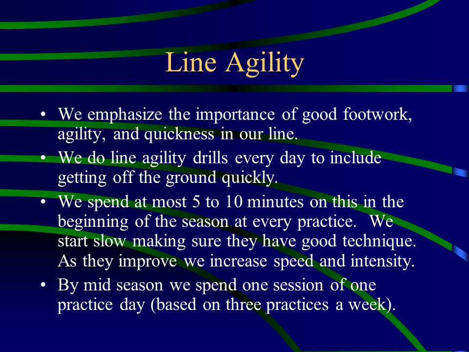 Line Agility We emphasize the importance of good footwork, agility, and quickness in our line. We do line agility drills every day to include getting