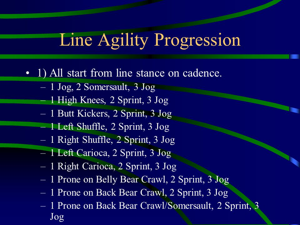 Line Agility Progression 1) All start from line stance on cadence. –1 Jog, 2 Somersault, 3 Jog –1 High Knees, 2 Sprint, 3 Jog –1 Butt Kickers, 2 Sprin