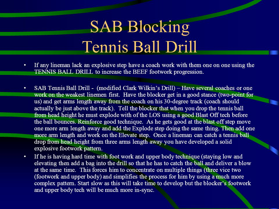 SAB Blocking Tennis Ball Drill If any lineman lack an explosive step have a coach work with them one on one using the TENNIS BALL DRILL to increase th