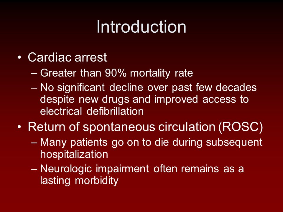 Introduction Cardiac arrest –Greater than 90% mortality rate –No significant decline over past few decades despite new drugs and improved access to electrical defibrillation Return of spontaneous circulation (ROSC) –Many patients go on to die during subsequent hospitalization –Neurologic impairment often remains as a lasting morbidity