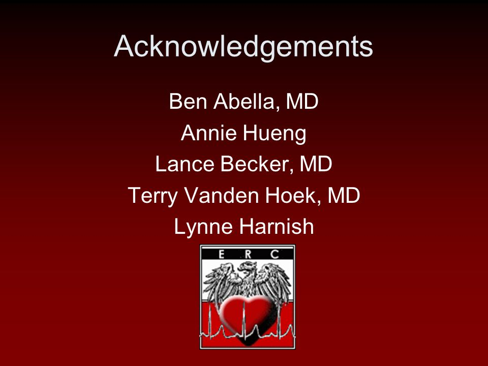 Acknowledgements Ben Abella, MD Annie Hueng Lance Becker, MD Terry Vanden Hoek, MD Lynne Harnish ERC