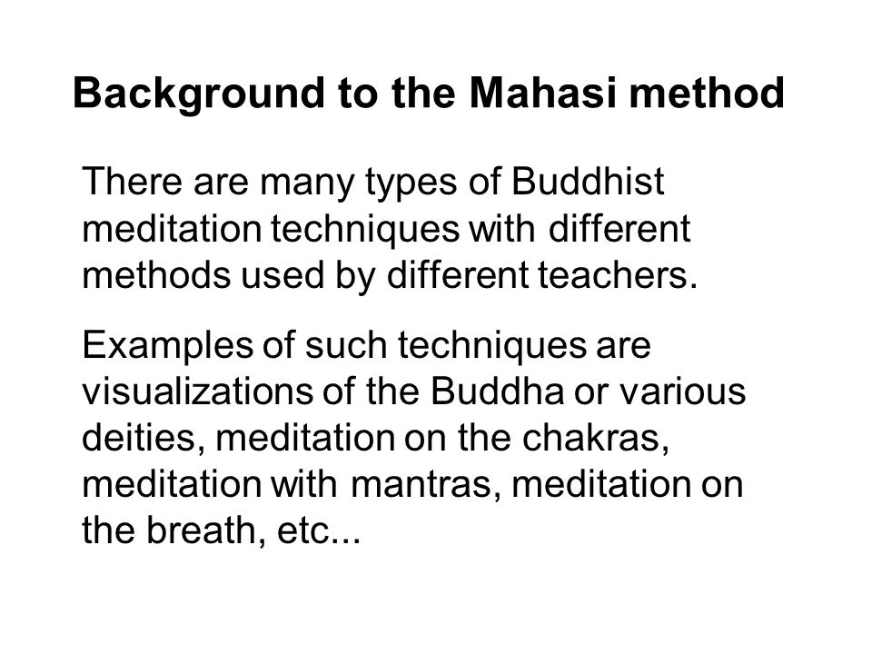 Background to the Mahasi method There are many types of Buddhist meditation techniques with different methods used by different teachers.