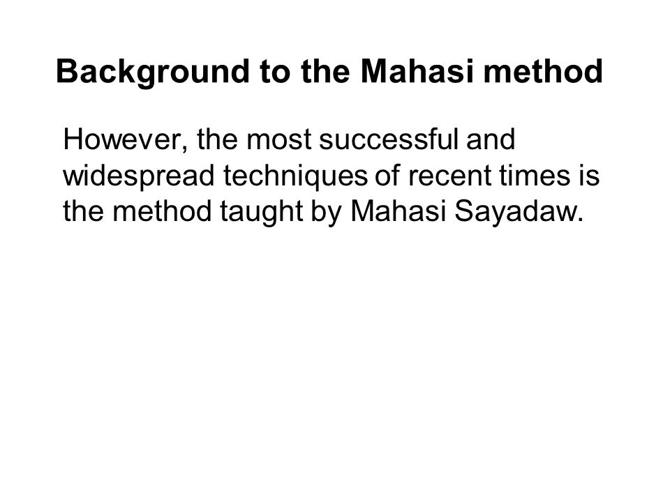 Background to the Mahasi method However, the most successful and widespread techniques of recent times is the method taught by Mahasi Sayadaw.