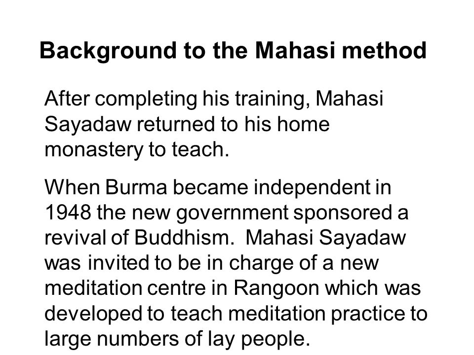 Background to the Mahasi method After completing his training, Mahasi Sayadaw returned to his home monastery to teach.