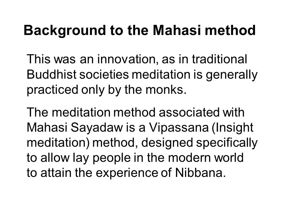 Background to the Mahasi method This was an innovation, as in traditional Buddhist societies meditation is generally practiced only by the monks.