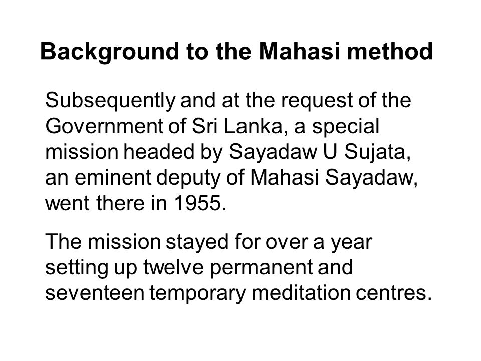 Background to the Mahasi method Subsequently and at the request of the Government of Sri Lanka, a special mission headed by Sayadaw U Sujata, an eminent deputy of Mahasi Sayadaw, went there in 1955.