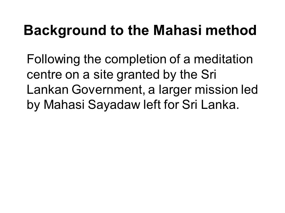 Background to the Mahasi method Following the completion of a meditation centre on a site granted by the Sri Lankan Government, a larger mission led by Mahasi Sayadaw left for Sri Lanka.