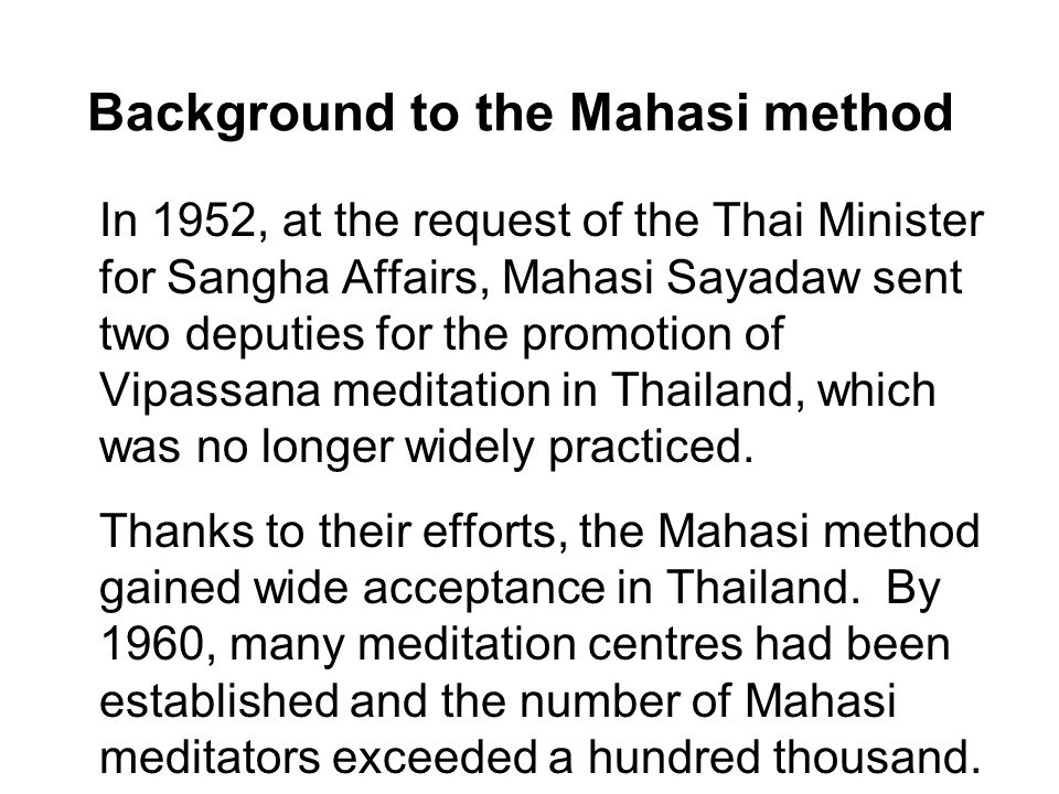 Background to the Mahasi method In 1952, at the request of the Thai Minister for Sangha Affairs, Mahasi Sayadaw sent two deputies for the promotion of Vipassana meditation in Thailand, which was no longer widely practiced.