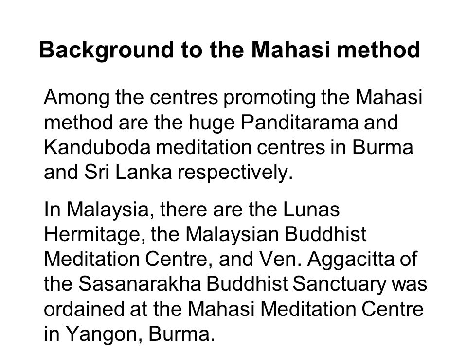 Background to the Mahasi method Among the centres promoting the Mahasi method are the huge Panditarama and Kanduboda meditation centres in Burma and Sri Lanka respectively.