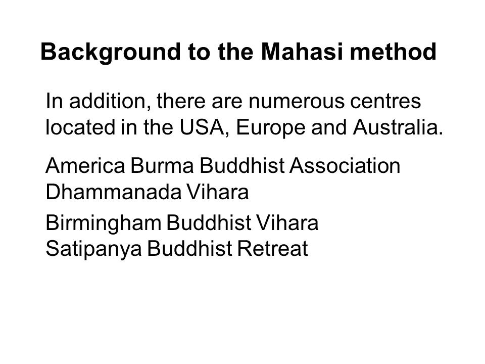 Background to the Mahasi method In addition, there are numerous centres located in the USA, Europe and Australia.