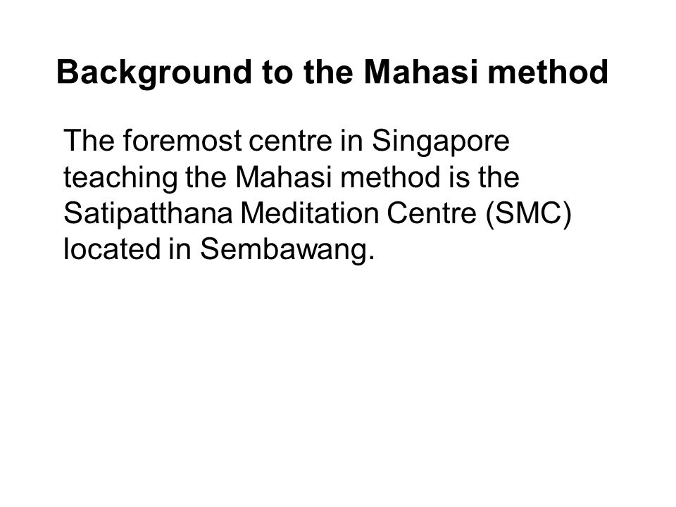 Background to the Mahasi method The foremost centre in Singapore teaching the Mahasi method is the Satipatthana Meditation Centre (SMC) located in Sembawang.