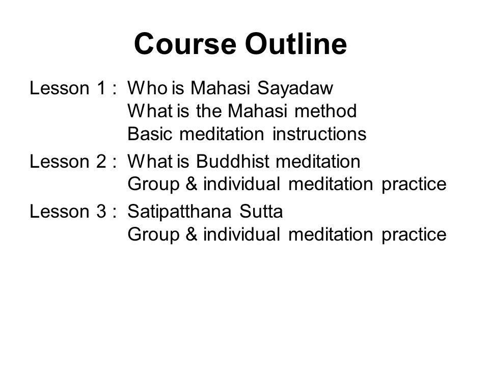 Course Outline Lesson 1 :Who is Mahasi Sayadaw What is the Mahasi method Basic meditation instructions Lesson 2 :What is Buddhist meditation Group & individual meditation practice Lesson 3 :Satipatthana Sutta Group & individual meditation practice Lesson 4 :Chappana Sutta, Malunkyaputta Sutta The Five Hindrances Group & individual meditation practice