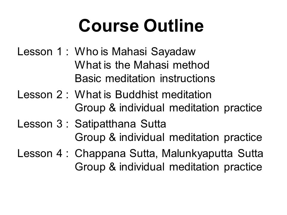Course Outline Lesson 1 :Who is Mahasi Sayadaw What is the Mahasi method Basic meditation instructions Lesson 2 :What is Buddhist meditation Group & individual meditation practice Lesson 3 :Satipatthana Sutta Group & individual meditation practice Lesson 4 :Chappana Sutta, Malunkyaputta Sutta Group & individual meditation practice