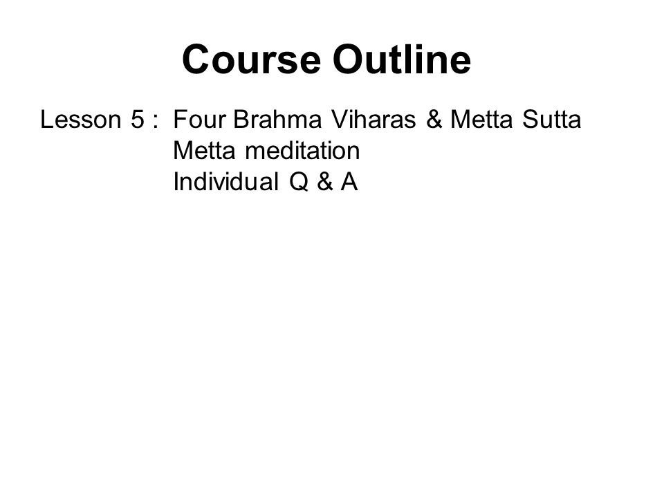 Course Outline Lesson 5 :Four Brahma Viharas & Metta Sutta Metta meditation Individual Q & A Lesson 6 :Samatha and Vipassana meditation – Their differences and equal importance Individual Q & A Lesson 7 :Modern applications of Mindfulness 32 Parts of the Body contemplation Individual Q & A Lesson 8 :Group & individual meditation practice Individual Q & A