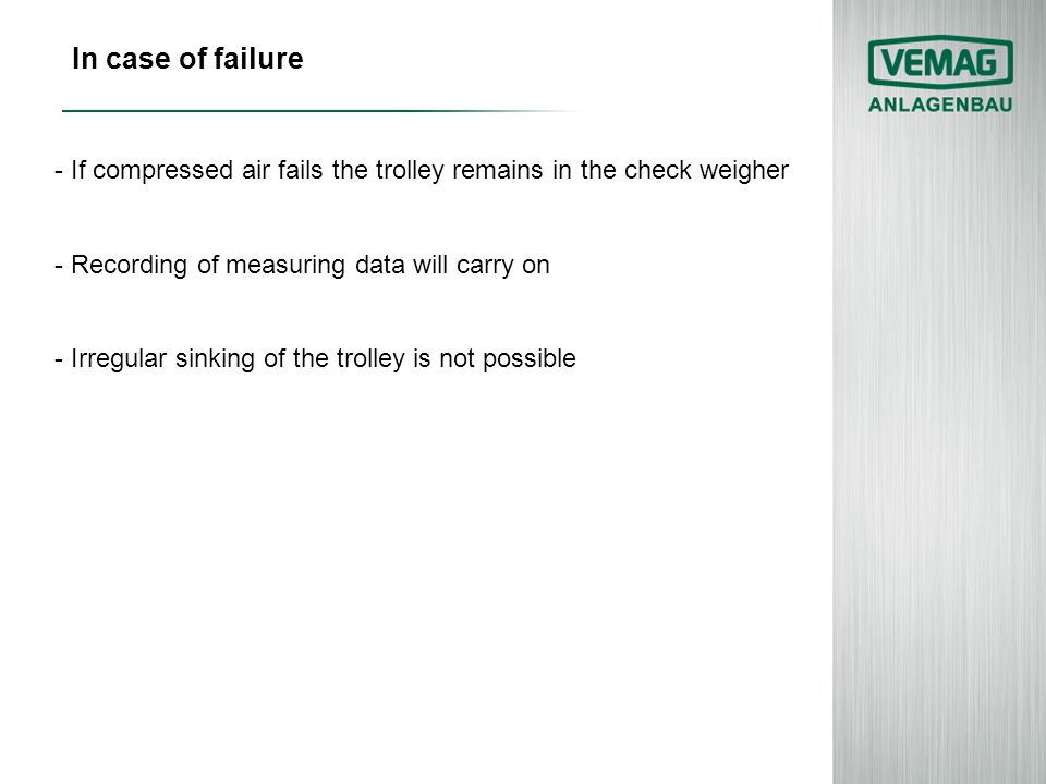 In case of failure - If compressed air fails the trolley remains in the check weigher - Recording of measuring data will carry on - Irregular sinking