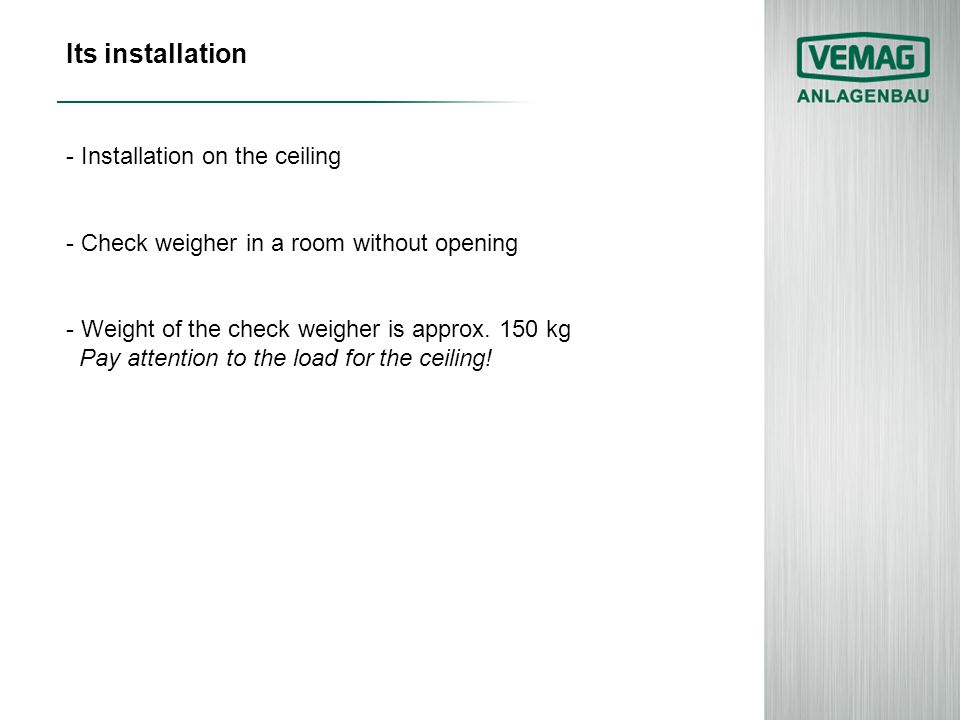 Its installation - Installation on the ceiling - Check weigher in a room without opening - Weight of the check weigher is approx. 150 kg Pay attention