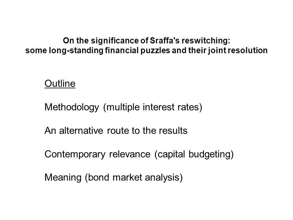 On the significance of Sraffa s reswitching: some long-standing financial puzzles and their joint resolution Outline Methodology (multiple interest rates) An alternative route to the results Contemporary relevance (capital budgeting) Meaning (bond market analysis)