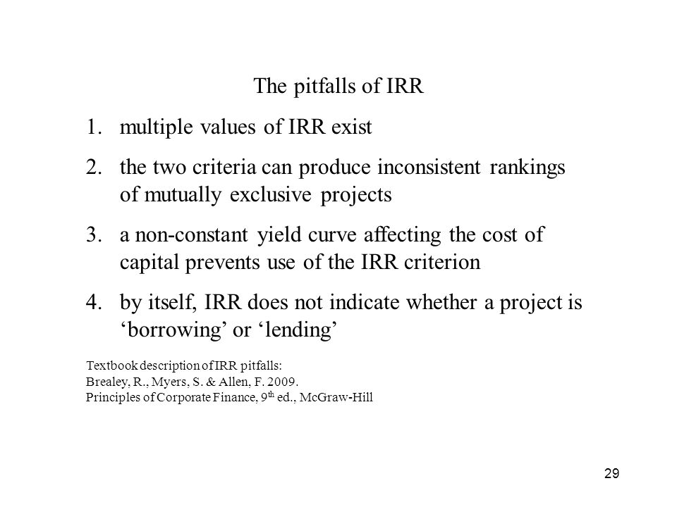 29 The pitfalls of IRR 1.multiple values of IRR exist 2.the two criteria can produce inconsistent rankings of mutually exclusive projects 3.a non-constant yield curve affecting the cost of capital prevents use of the IRR criterion 4.by itself, IRR does not indicate whether a project is borrowing or lending Textbook description of IRR pitfalls: Brealey, R., Myers, S.
