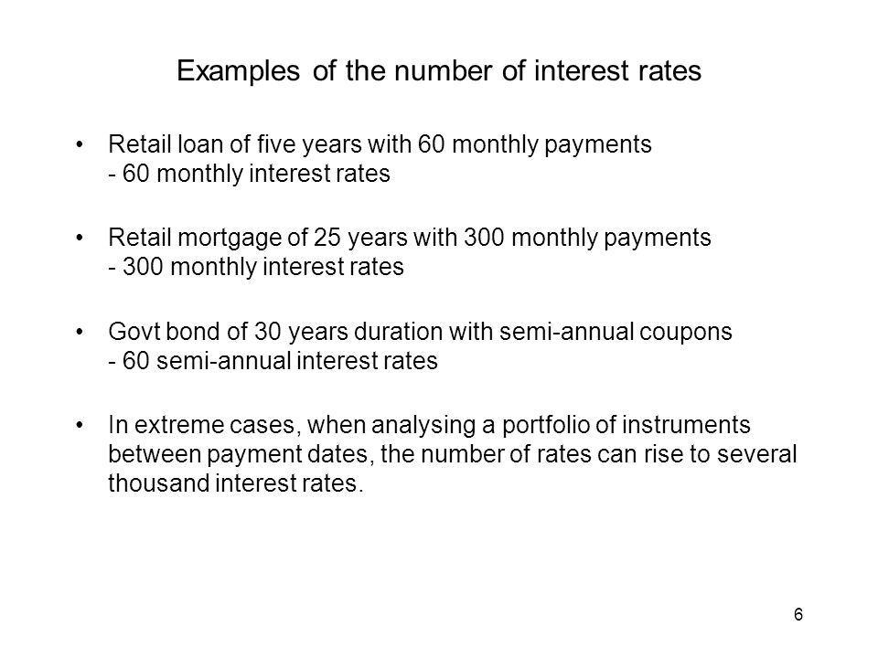 6 Examples of the number of interest rates Retail loan of five years with 60 monthly payments - 60 monthly interest rates Retail mortgage of 25 years with 300 monthly payments - 300 monthly interest rates Govt bond of 30 years duration with semi-annual coupons - 60 semi-annual interest rates In extreme cases, when analysing a portfolio of instruments between payment dates, the number of rates can rise to several thousand interest rates.