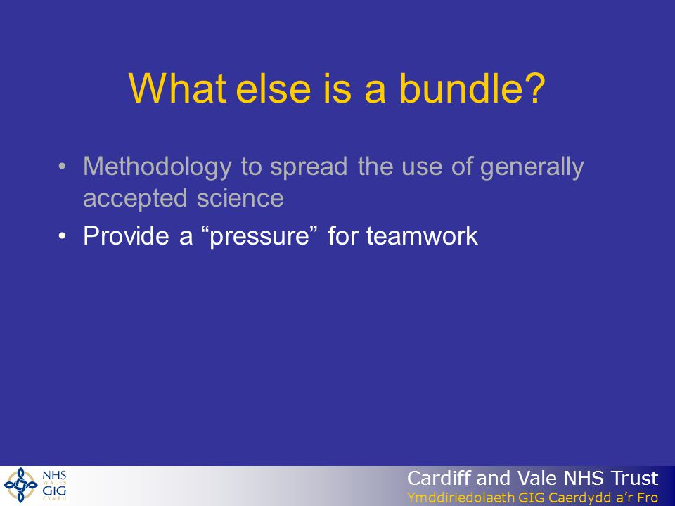 Cardiff and Vale NHS Trust Ymddiriedolaeth GIG Caerdydd ar Fro What else is a bundle? Methodology to spread the use of generally accepted science Prov