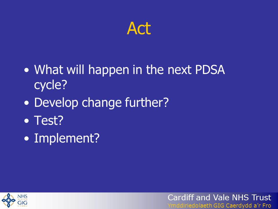 Cardiff and Vale NHS Trust Ymddiriedolaeth GIG Caerdydd ar Fro Act What will happen in the next PDSA cycle.