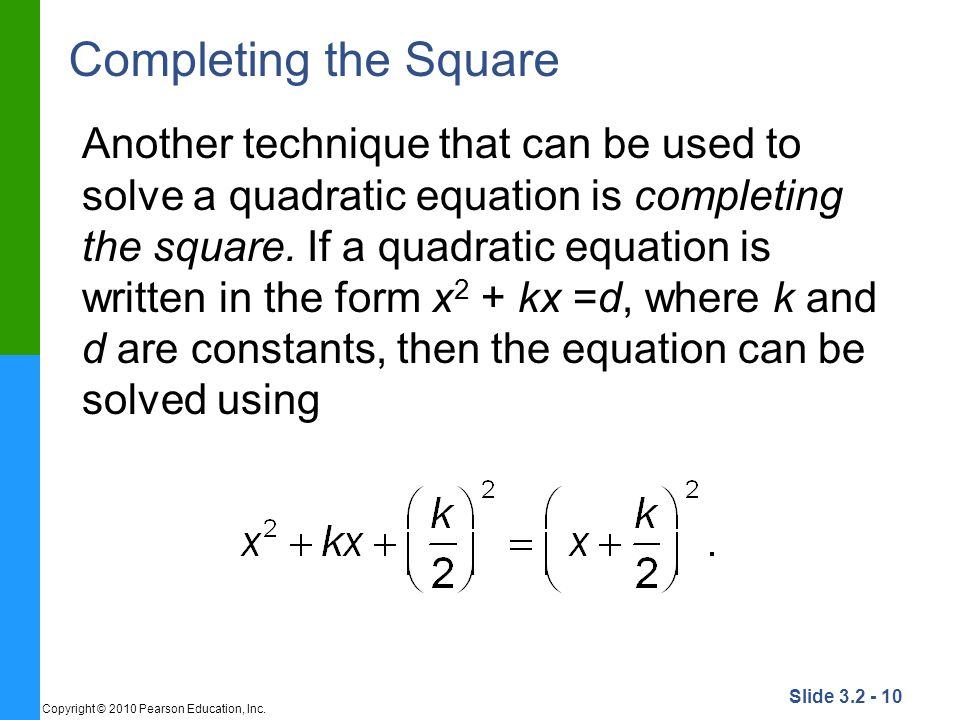 Slide 3.2 - 10 Copyright © 2010 Pearson Education, Inc. Completing the Square Another technique that can be used to solve a quadratic equation is comp