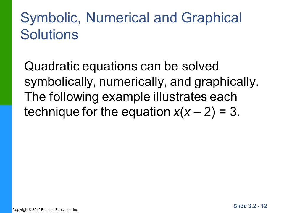 Slide 3.2 - 12 Copyright © 2010 Pearson Education, Inc. Symbolic, Numerical and Graphical Solutions Quadratic equations can be solved symbolically, nu