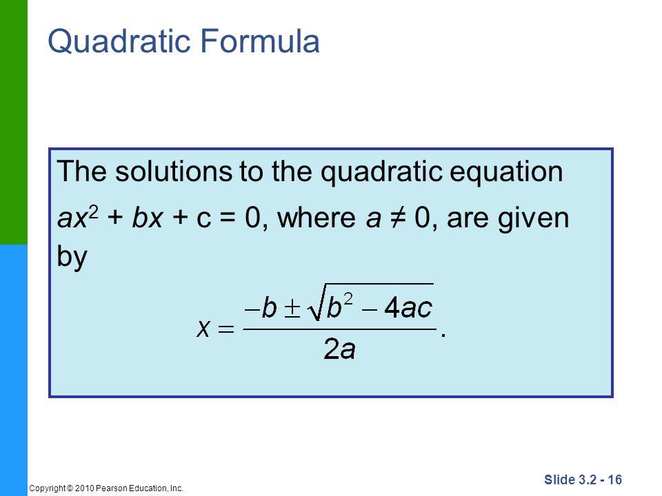 Slide 3.2 - 16 Copyright © 2010 Pearson Education, Inc. Quadratic Formula The solutions to the quadratic equation ax 2 + bx + c = 0, where a 0, are gi