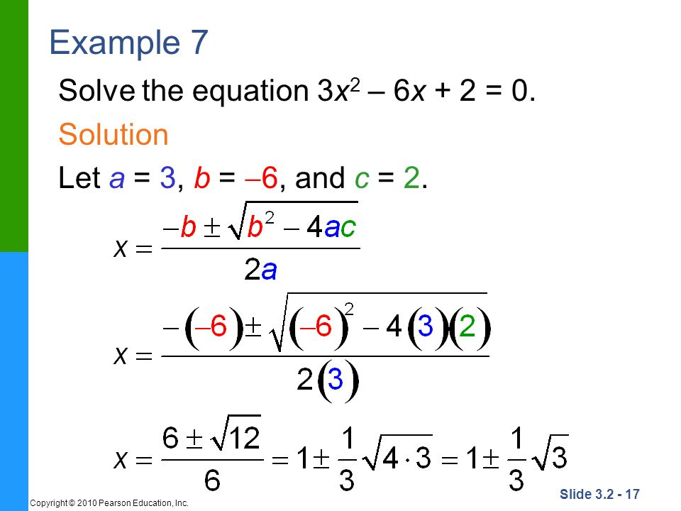 Slide 3.2 - 17 Copyright © 2010 Pearson Education, Inc. Example 7 Solve the equation 3x 2 – 6x + 2 = 0. Solution Let a = 3, b = 6, and c = 2.